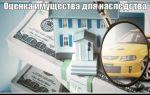 Оценка недвижимого имущества при вступлении в наследство: документы, порядок и стоимость процедуры